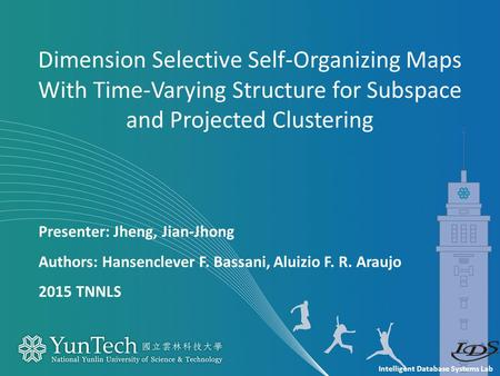 Intelligent Database Systems Lab Presenter: Jheng, Jian-Jhong Authors: Hansenclever F. Bassani, Aluizio F. R. Araujo 2015 TNNLS Dimension Selective Self-Organizing.