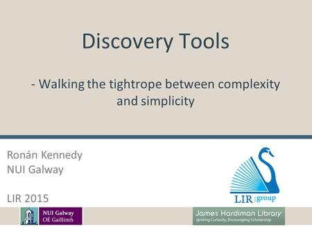 Discovery Tools - Walking the tightrope between complexity and simplicity Ronán Kennedy NUI Galway LIR 2015.