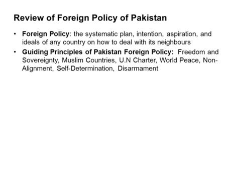 Review of Foreign Policy of Pakistan Foreign Policy: the systematic plan, intention, aspiration, and ideals of any country on how to deal with its neighbours.
