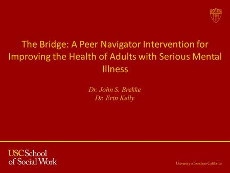 The Bridge: A Peer Navigator Intervention for Improving the Health of Adults with Serious Mental Illness Dr. John S. Brekke Dr. Erin Kelly.