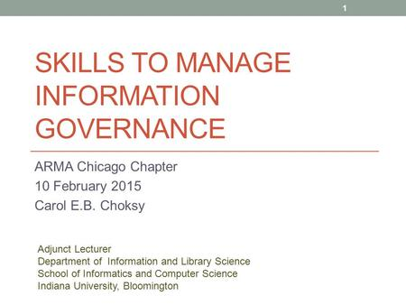 SKILLS TO MANAGE INFORMATION GOVERNANCE ARMA Chicago Chapter 10 February 2015 Carol E.B. Choksy 1 Adjunct Lecturer Department of Information and Library.