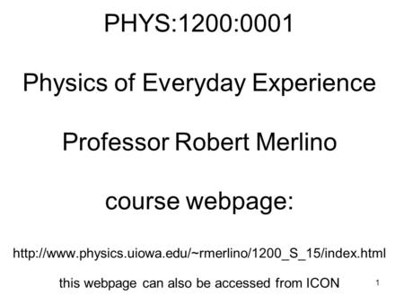 PHYS:1200:0001 Physics of Everyday Experience Professor Robert Merlino course webpage: http://www.physics.uiowa.edu/~rmerlino/1200_S_15/index.html.