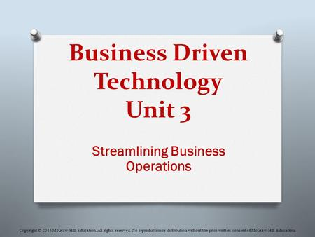Business Driven Technology Unit 3 Streamlining Business Operations Copyright © 2015 McGraw-Hill Education. All rights reserved. No reproduction or distribution.