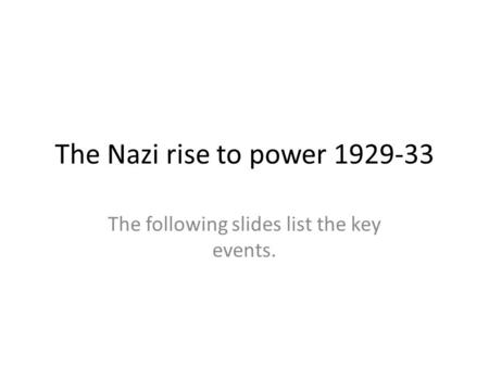 The Nazi rise to power 1929-33 The following slides list the key events.