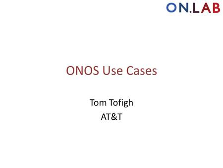 ONOS Use Cases Tom Tofigh AT&T.