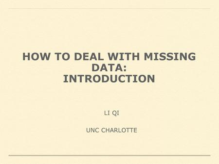 HOW TO DEAL WITH MISSING DATA: INTRODUCTION LI QI UNC CHARLOTTE.