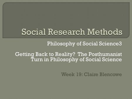 Philosophy of Social Science3 Getting Back to Reality? The Posthumanist Turn in Philosophy of Social Science Week 19: Claire Blencowe.