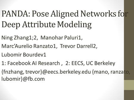 PANDA: Pose Aligned Networks for Deep Attribute Modeling Ning Zhang1;2, Manohar Paluri1, Marc'Aurelio Ranzato1, Trevor Darrell2, Lubomir Bourdev1 1: Facebook.