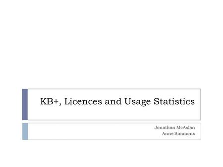 KB+, Licences and Usage Statistics Jonathan McAslan Anne Simmons.