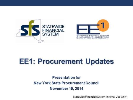 Statewide Financial System (Internal Use Only) EE1: Procurement Updates Presentation for New York State Procurement Council November 19, 2014.