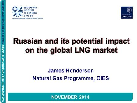 OXFORD INSTITUTE FOR ENERGY STUDIES Natural Gas Research Programme Russian and its potential impact on the global LNG market James Henderson Natural Gas.