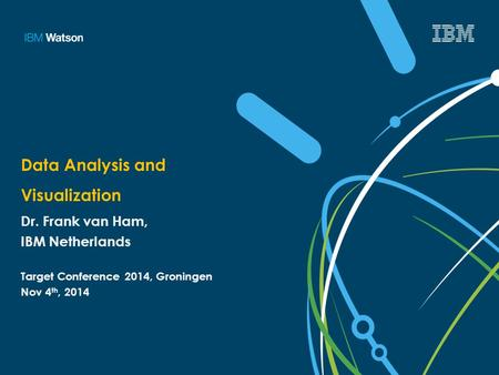 Data Analysis and Visualization Dr. Frank van Ham, IBM Netherlands Target Conference 2014, Groningen Nov 4 th, 2014.