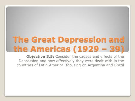 The Great Depression and the Americas (1929 – 39) Objective 3.5: Consider the causes and effects of the Depression and how effectively they were dealt.