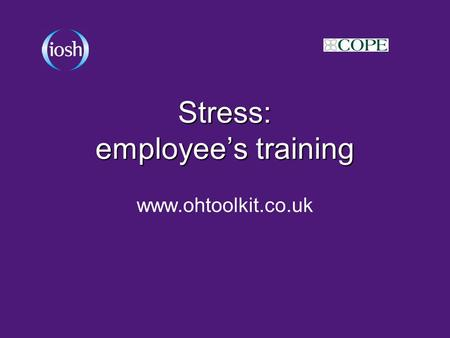 Stress: employee's training www.ohtoolkit.co.uk. Contents What is the issue? What is the issue in our organisation? Why should we deal with it? What are.