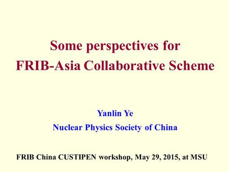 Some perspectives for FRIB-Asia Collaborative Scheme Yanlin Ye Nuclear Physics Society of China FRIB China CUSTIPEN workshop, May 29, 2015, at MSU.
