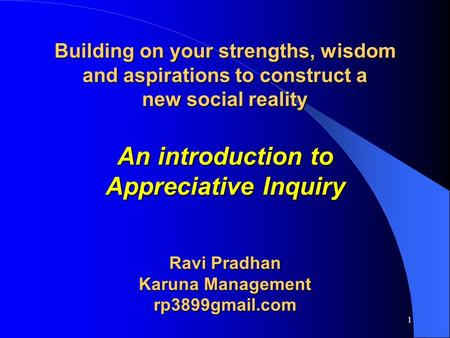 Building on your strengths, wisdom and aspirations to construct a new social reality An introduction to Appreciative Inquiry Ravi Pradhan Karuna Management.