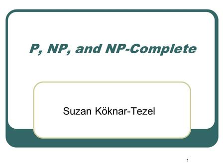 P, NP, and NP-Complete Suzan Köknar-Tezel 1. CSC 551 Design and Analysis of Algorithms Giving credit where credit is due These lecture notes are based.