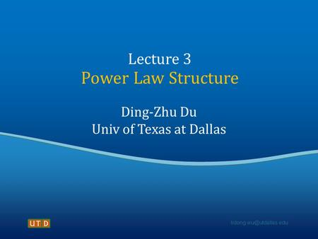 Lecture 3 Power Law Structure Ding-Zhu Du Univ of Texas at Dallas.