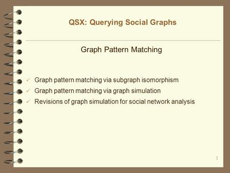 1 QSX: Querying Social Graphs Graph Pattern Matching Graph pattern matching via subgraph isomorphism Graph pattern matching via graph simulation Revisions.