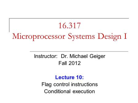 16.317 Microprocessor Systems Design I Instructor: Dr. Michael Geiger Fall 2012 Lecture 10: Flag control instructions Conditional execution.