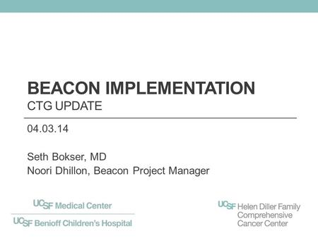 BEACON IMPLEMENTATION CTG UPDATE 04.03.14 Seth Bokser, MD Noori Dhillon, Beacon Project Manager.