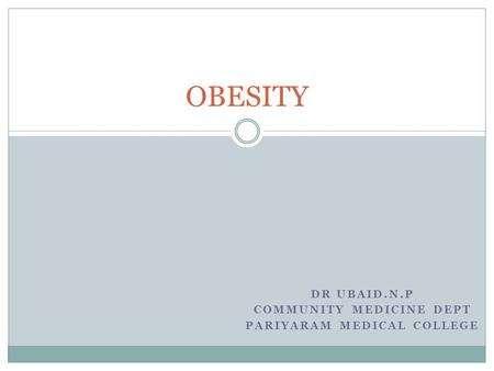 DR UBAID.N.P COMMUNITY MEDICINE DEPT PARIYARAM MEDICAL COLLEGE OBESITY.