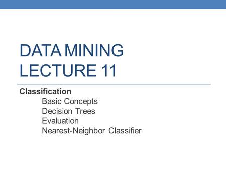 DATA MINING LECTURE 11 Classification Basic Concepts Decision Trees Evaluation Nearest-Neighbor Classifier.