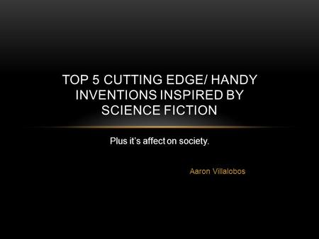 Aaron Villalobos TOP 5 CUTTING EDGE/ HANDY INVENTIONS INSPIRED BY SCIENCE FICTION Plus it's affect on society.