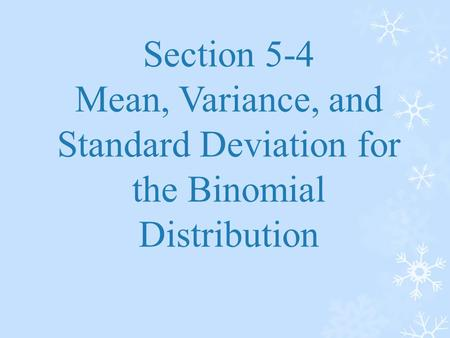 Section 5-4 Mean, Variance, and Standard Deviation for the Binomial Distribution.