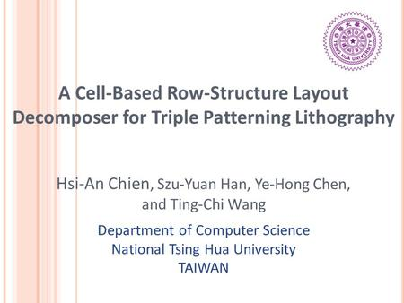 A Cell-Based Row-Structure Layout Decomposer for Triple Patterning Lithography Hsi-An Chien, Szu-Yuan Han, Ye-Hong Chen, and Ting-Chi Wang Department of.