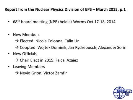 Report from the Nuclear Physics Division of EPS – March 2015, p.1 68 th board meeting (NPB) held at Worms Oct 17-18, 2014 New Members  Elected: Nicola.