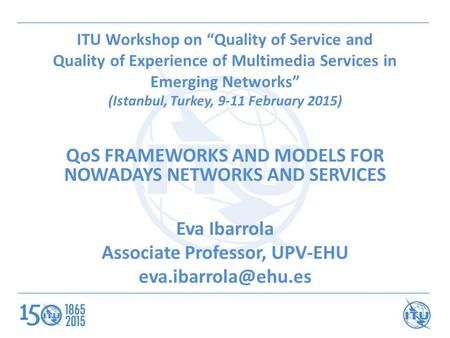 "ITU Workshop on ""Quality of Service and Quality of Experience of Multimedia Services in Emerging Networks"" (Istanbul, Turkey, 9-11 February 2015) QoS FRAMEWORKS."