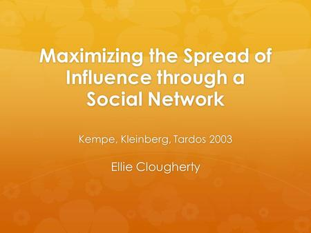 Maximizing the Spread of Influence through a Social Network Kempe, Kleinberg, Tardos 2003 Ellie Clougherty.
