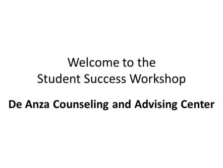 Welcome to the Student Success Workshop De Anza Counseling and Advising Center.