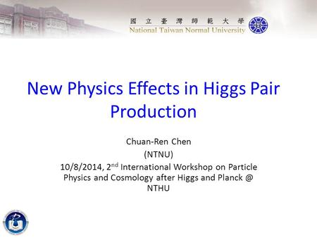 New Physics Effects in Higgs Pair Production Chuan-Ren Chen (NTNU) 10/8/2014, 2 nd International Workshop on Particle Physics and Cosmology after Higgs.