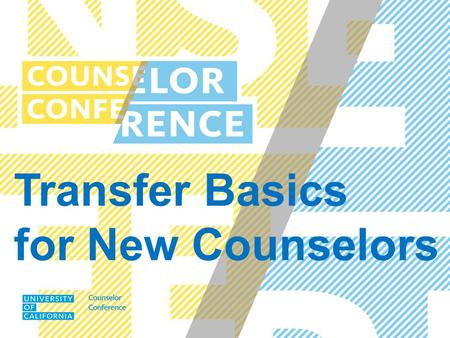 Transfer Basics for New Counselors. UC COUNSELOR CONFERENCE SEPTEMBER 2014 Admission Requirements Eligibility vs. Selection UC Evaluation of the Academic.