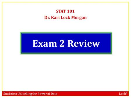 Statistics: Unlocking the Power of Data Lock 5 Exam 2 Review STAT 101 Dr. Kari Lock Morgan.