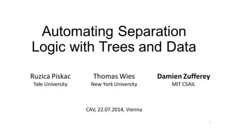 Automating Separation Logic with Trees and Data Ruzica Piskac Yale University Thomas Wies New York University Damien Zufferey MIT CSAIL CAV, 22.07.2014,