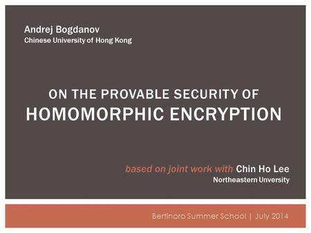 ON THE PROVABLE SECURITY OF HOMOMORPHIC ENCRYPTION Andrej Bogdanov Chinese University of Hong Kong Bertinoro Summer School | July 2014 based on joint work.