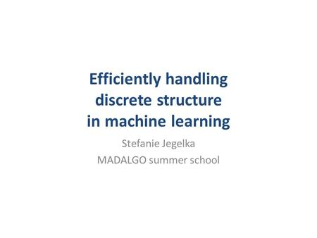 Efficiently handling discrete structure in machine learning Stefanie Jegelka MADALGO summer school.