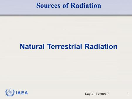 IAEA Natural Terrestrial Radiation Day 3 – Lecture 7 Sources of Radiation 1.