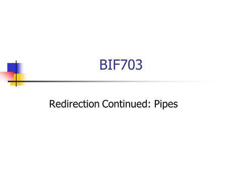 BIF703 Redirection Continued: Pipes. Redirection Recall from the previous slides we defined stdin, stdout, and stderr and we learned how to redirect these.