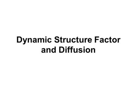 Dynamic Structure Factor and Diffusion. Outline FDynamic structure factor FDiffusion FDiffusion coefficient FHydrodynamic radius FDiffusion of rodlike.