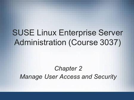 SUSE Linux Enterprise Server Administration (Course 3037) Chapter 2 Manage User Access and Security.