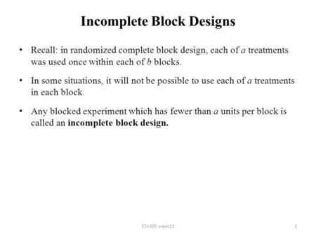 Incomplete Block Designs Recall: in randomized complete block design, each of a treatments was used once within each of b blocks. In some situations, it.