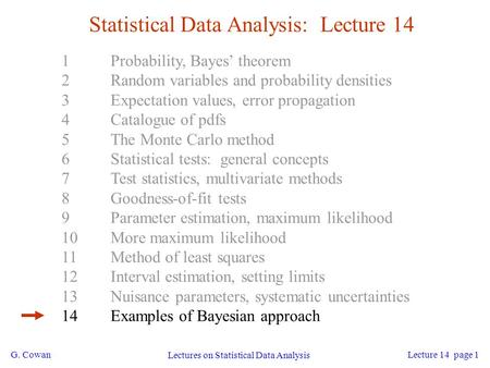 G. Cowan Lectures on Statistical Data Analysis Lecture 14 page 1 Statistical Data Analysis: Lecture 14 1Probability, Bayes' theorem 2Random variables and.