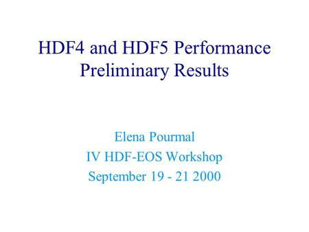 HDF4 and HDF5 Performance Preliminary Results Elena Pourmal IV HDF-EOS Workshop September 19 - 21 2000.