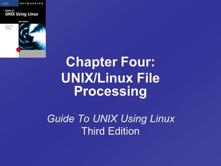 Chapter Four: UNIX/Linux File Processing Guide To UNIX Using Linux Third Edition.