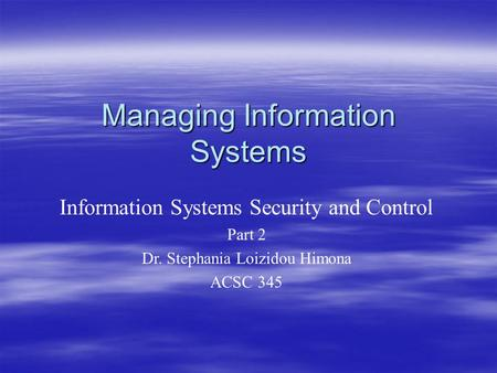 Managing Information Systems Information Systems Security and Control Part 2 Dr. Stephania Loizidou Himona ACSC 345.