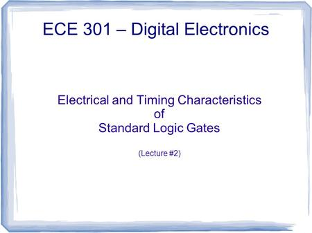 Electrical and Timing Characteristics of Standard Logic Gates (Lecture #2) ECE 301 – Digital Electronics.
